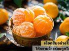 เลือกส้มอย่างไร ให้หวานฉ่ำอร่อยถูกใจ